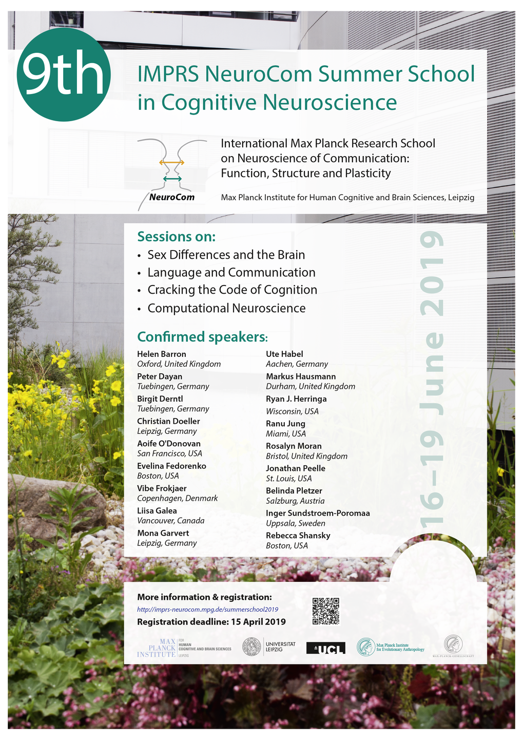 We are pleased to invite you to the 9th IMPRS NeuroCom Summer School in Cognitive Neuroscience, which will take place from 16-19 June 2019 at the Max Planck Institute for Human Cognitive and Brain Sciences in Leipzig, Germany. The summer school will bring together well-known scientists, postdocs and early career researchers from all over the world to enlighten and discuss some key topics of Cognitive Neuroscience. The organization committee has invited a wide range of renowned scientists from around the globe as well as local speakers from Germany. Sessions will cover the following themes:  Sex Differences and the Brain Language and Communication Cracking the Code of Cognition Computational Neuroscience